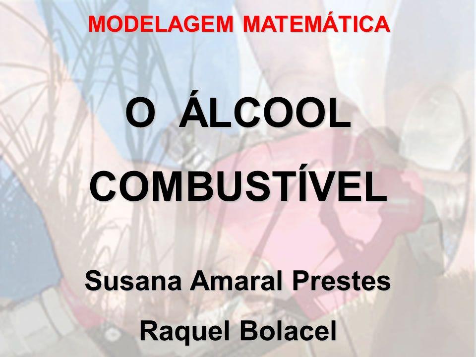 MODELAGEM MATEMÁTICA O ÁLCOOL COMBUSTÍVEL Susana Amaral Prestes Raquel Bolacel