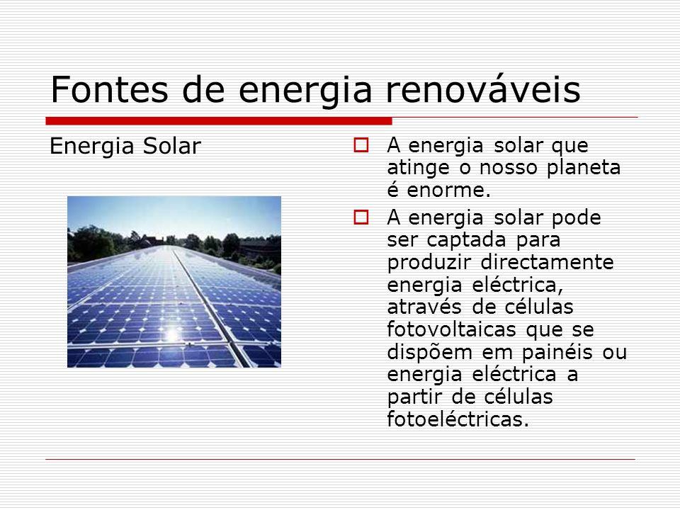 Fontes de energia renováveis Energia Solar A energia solar que atinge o nosso planeta é enorme. A energia solar pode ser captada para produzir directa