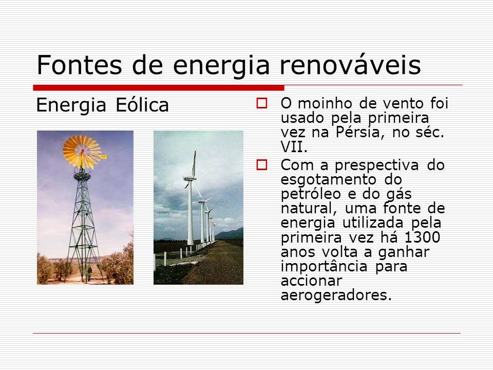 Fontes de energia renováveis Energia Eólica O moinho de vento foi usado pela primeira vez na Pérsia, no séc. VII. Com a prespectiva do esgotamento do
