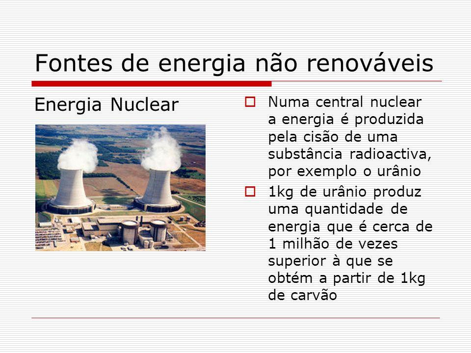 Fontes de energia não renováveis Energia Nuclear Numa central nuclear a energia é produzida pela cisão de uma substância radioactiva, por exemplo o ur