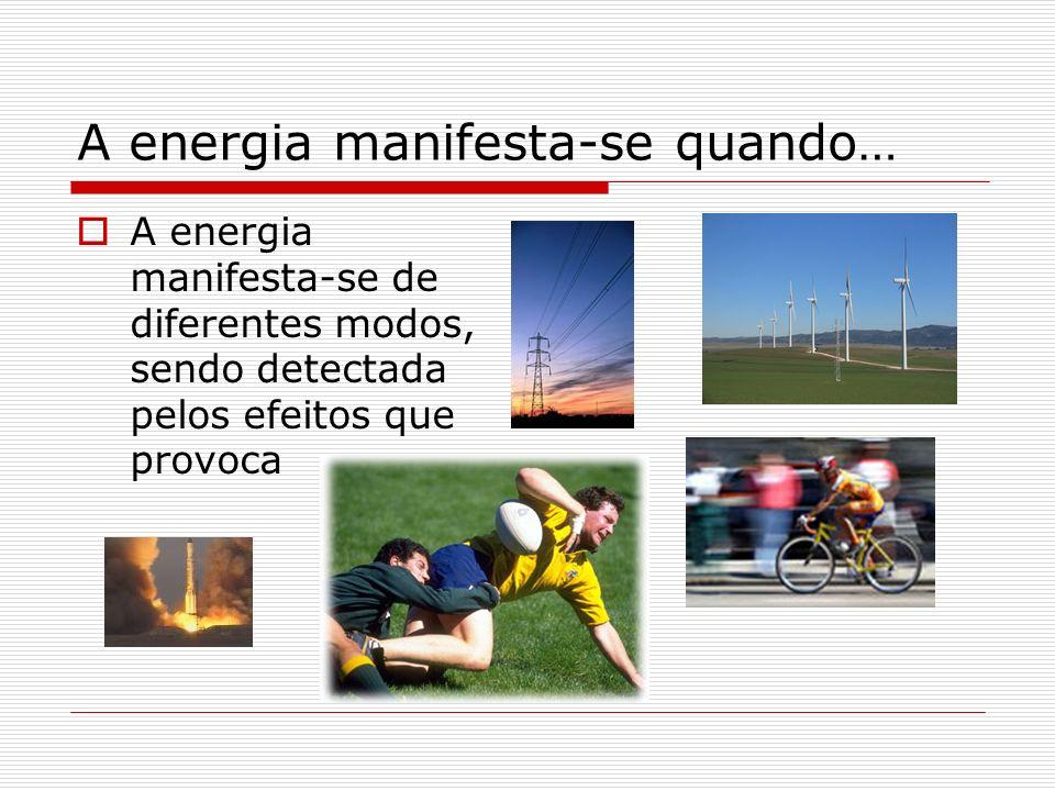 A energia manifesta-se quando… A energia manifesta-se de diferentes modos, sendo detectada pelos efeitos que provoca