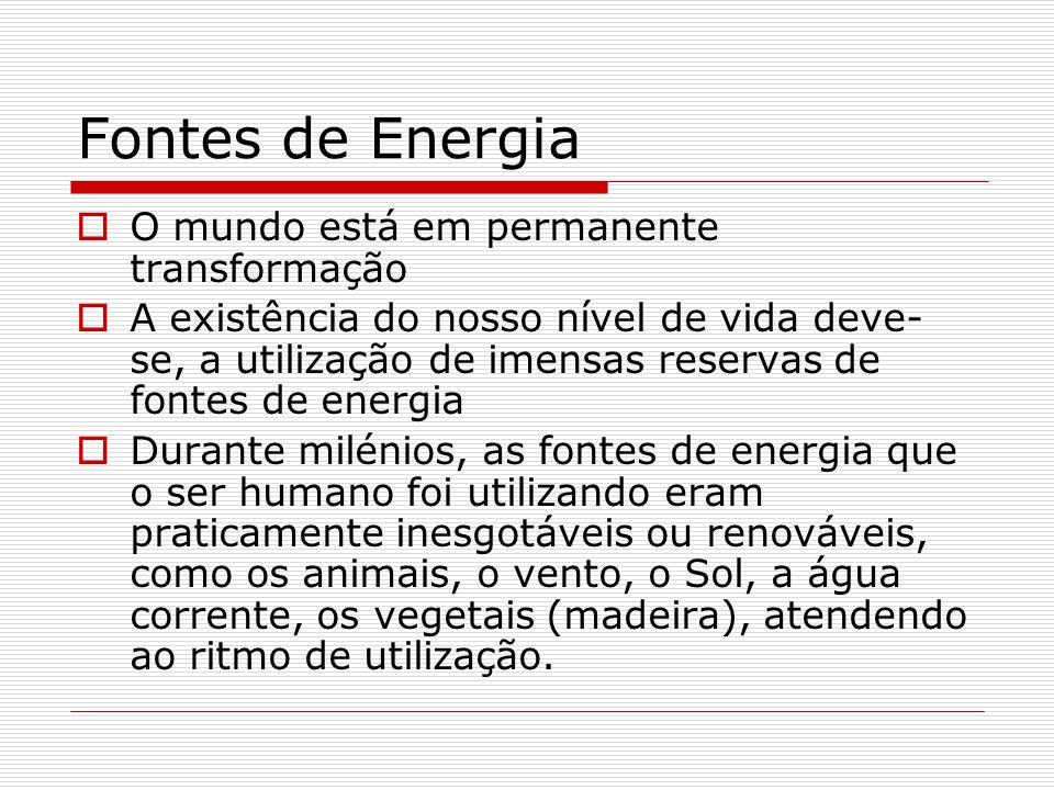 Fontes de Energia O mundo está em permanente transformação A existência do nosso nível de vida deve- se, a utilização de imensas reservas de fontes de