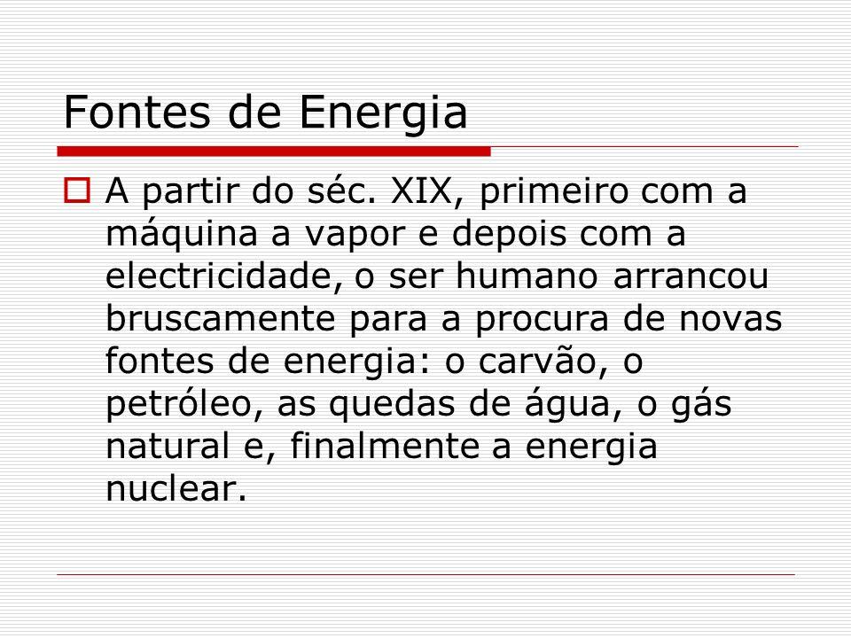 Fontes de Energia A partir do séc. XIX, primeiro com a máquina a vapor e depois com a electricidade, o ser humano arrancou bruscamente para a procura