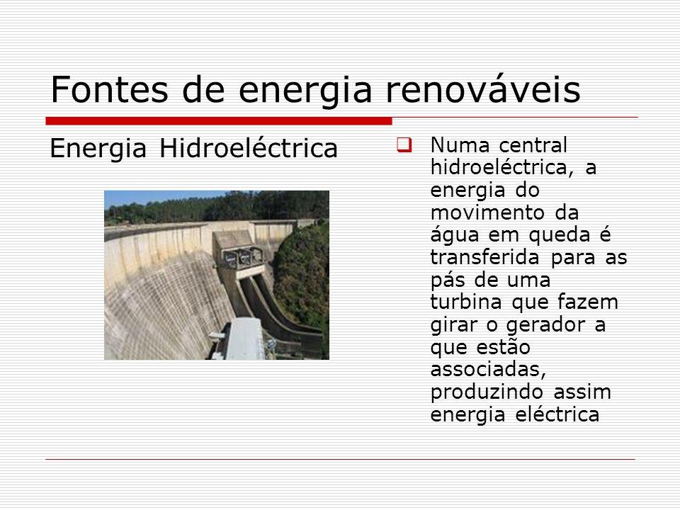 Fontes de energia renováveis Energia Hidroeléctrica Numa central hidroeléctrica, a energia do movimento da água em queda é transferida para as pás de
