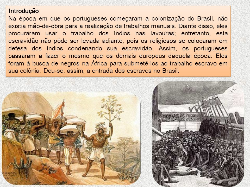 Introdução Na época em que os portugueses começaram a colonização do Brasil, não existia mão-de-obra para a realização de trabalhos manuais. Diante di