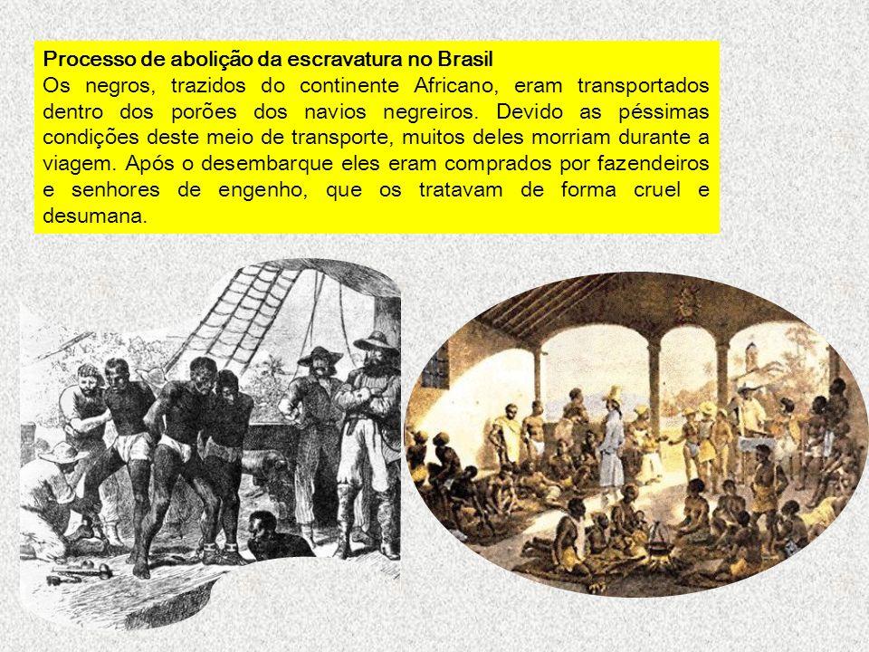 Processo de abolição da escravatura no Brasil Os negros, trazidos do continente Africano, eram transportados dentro dos porões dos navios negreiros. D