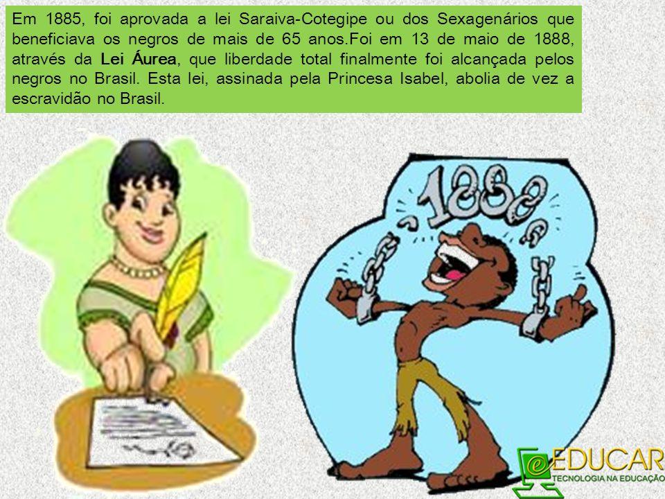 Em 1885, foi aprovada a lei Saraiva-Cotegipe ou dos Sexagenários que beneficiava os negros de mais de 65 anos.Foi em 13 de maio de 1888, através da Lei Áurea, que liberdade total finalmente foi alcançada pelos negros no Brasil.