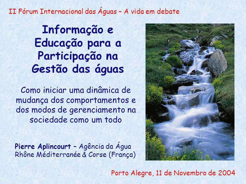 II Fórum Internacional das Águas – A vida em debate Porto Alegre, 11 de Novembro de 2004 Informação e Educação para a Participação na Gestão das águas Como iniciar uma dinâmica de mudança dos comportamentos e dos modos de gerenciamento na sociedade como um todo Pierre Aplincourt – Agência da Água Rhône Méditerranée & Corse (França)