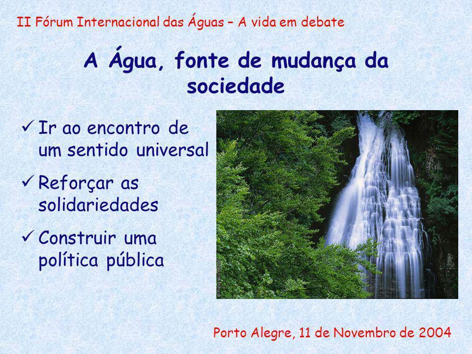 II Fórum Internacional das Águas – A vida em debate Porto Alegre, 11 de Novembro de 2004 A Água, fonte de mudança da sociedade Ir ao encontro de um sentido universal Reforçar as solidariedades Construir uma política pública