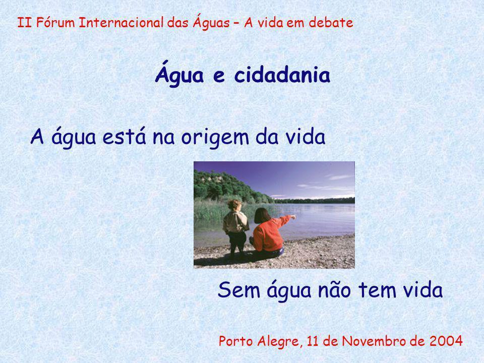 II Fórum Internacional das Águas – A vida em debate Porto Alegre, 11 de Novembro de 2004 Água e cidadania Sem água não tem vida A água está na origem