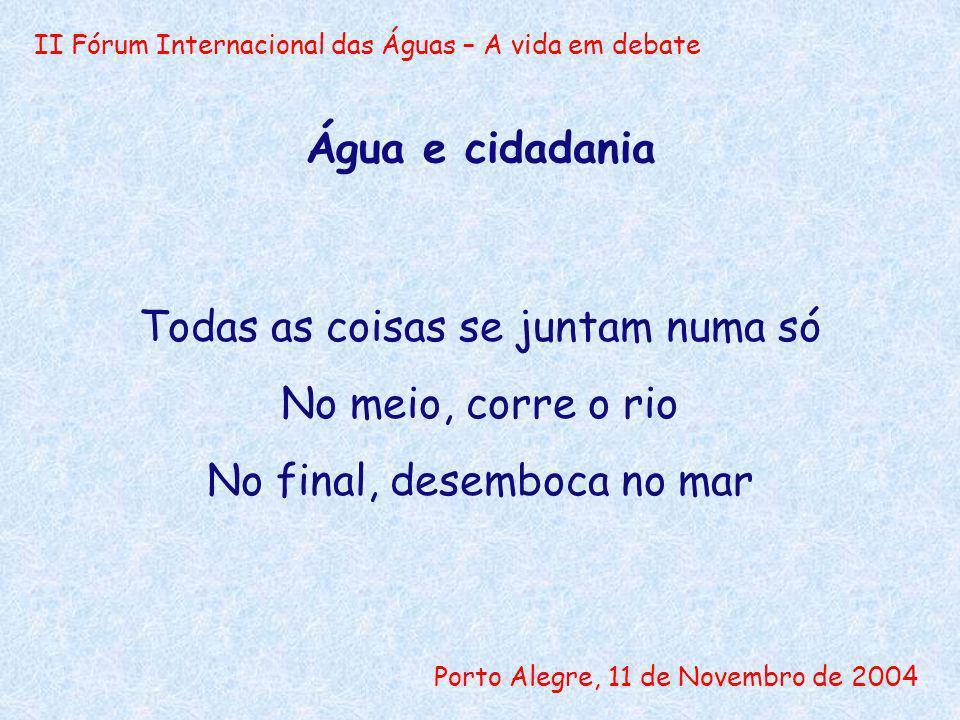 II Fórum Internacional das Águas – A vida em debate Porto Alegre, 11 de Novembro de 2004 Água e cidadania Todas as coisas se juntam numa só No meio, c