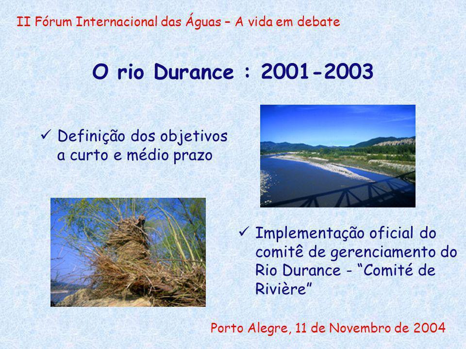 II Fórum Internacional das Águas – A vida em debate Porto Alegre, 11 de Novembro de 2004 O rio Durance : 2001-2003 Definição dos objetivos a curto e médio prazo Implementação oficial do comitê de gerenciamento do Rio Durance - Comité de Rivière