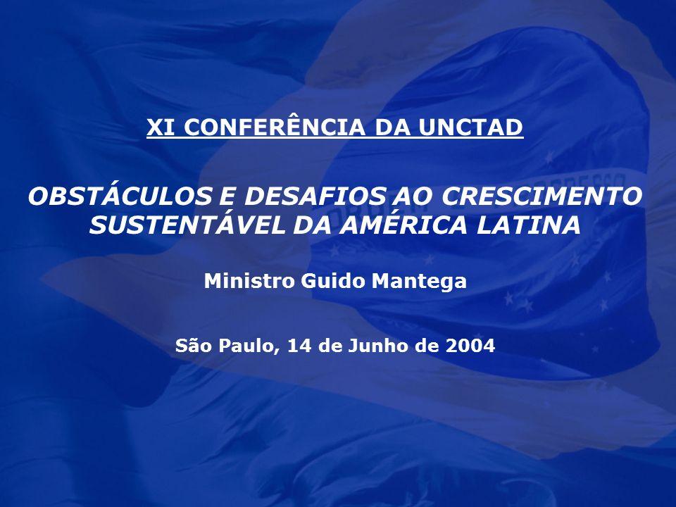 XI CONFERÊNCIA DA UNCTAD OBSTÁCULOS E DESAFIOS AO CRESCIMENTO SUSTENTÁVEL DA AMÉRICA LATINA Ministro Guido Mantega São Paulo, 14 de Junho de 2004