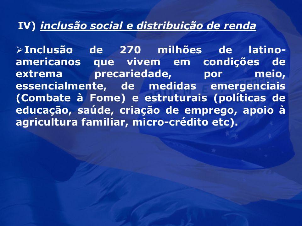 IV) inclusão social e distribuição de renda Inclusão de 270 milhões de latino- americanos que vivem em condições de extrema precariedade, por meio, es
