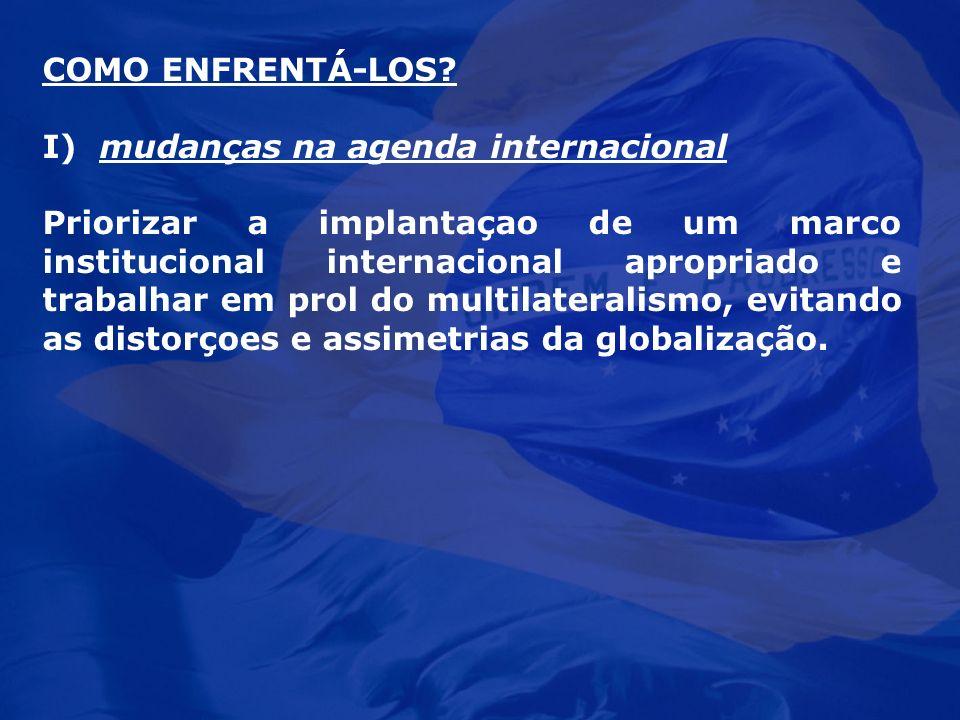 COMO ENFRENTÁ-LOS? I) mudanças na agenda internacional Priorizar a implantaçao de um marco institucional internacional apropriado e trabalhar em prol