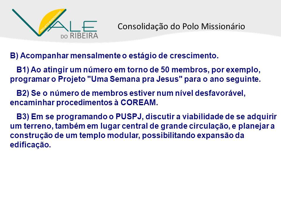 Consolidação do Polo Missionário B) Acompanhar mensalmente o estágio de crescimento. B1) Ao atingir um número em torno de 50 membros, por exemplo, pro