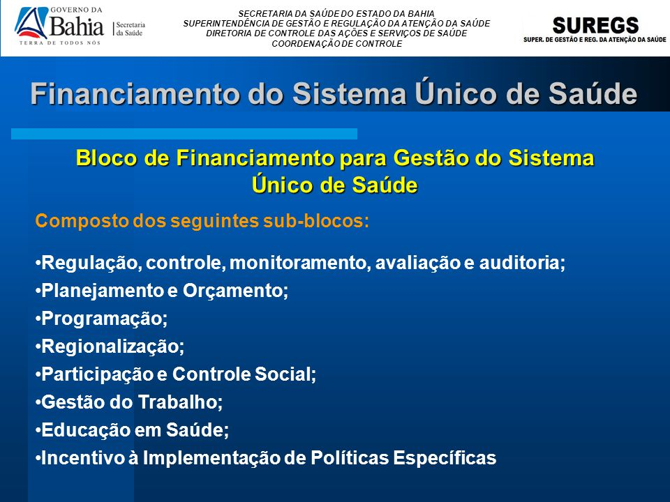 SECRETARIA DA SAÚDE DO ESTADO DA BAHIA SUPERINTENDÊNCIA DE GESTÃO E REGULAÇÃO DA ATENÇÃO DA SAÚDE DIRETORIA DE CONTROLE DAS AÇÕES E SERVIÇOS DE SAÚDE COORDENAÇÃO DE CONTROLE Composto dos seguintes sub-blocos: Regulação, controle, monitoramento, avaliação e auditoria; Planejamento e Orçamento; Programação; Regionalização; Participação e Controle Social; Gestão do Trabalho; Educação em Saúde; Incentivo à Implementação de Políticas Específicas Bloco de Financiamento para Gestão do Sistema Único de Saúde Financiamento do Sistema Único de Saúde