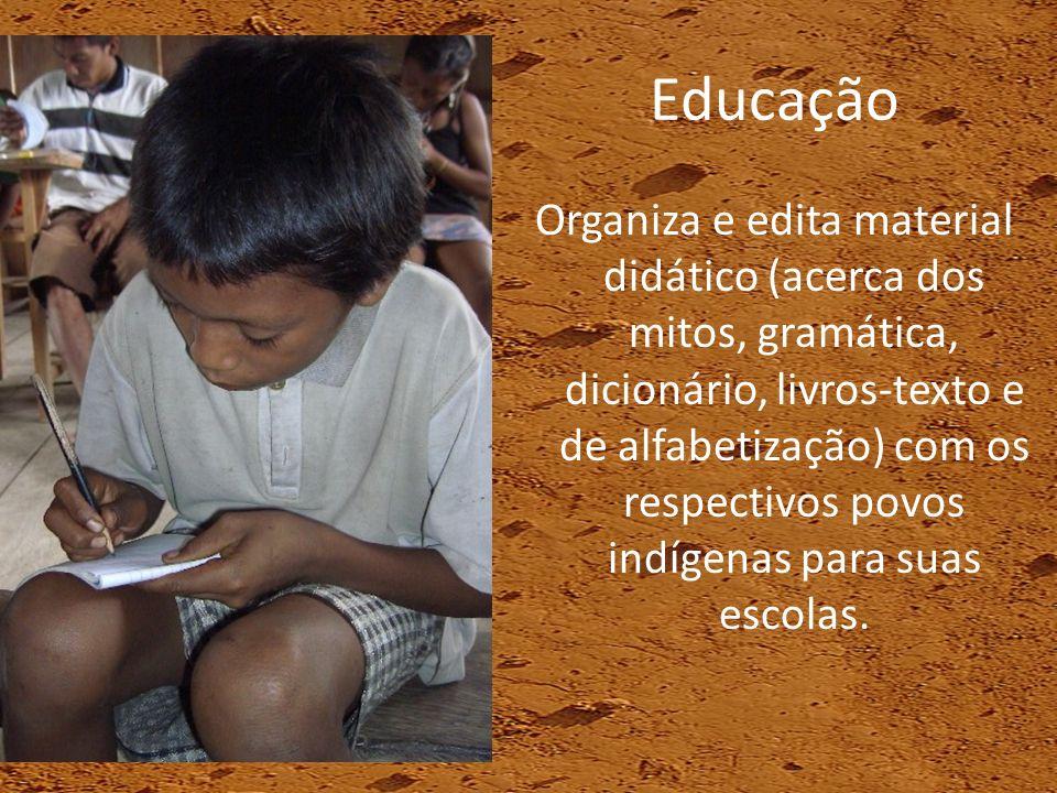 Educação Organiza e edita material didático (acerca dos mitos, gramática, dicionário, livros-texto e de alfabetização) com os respectivos povos indíge