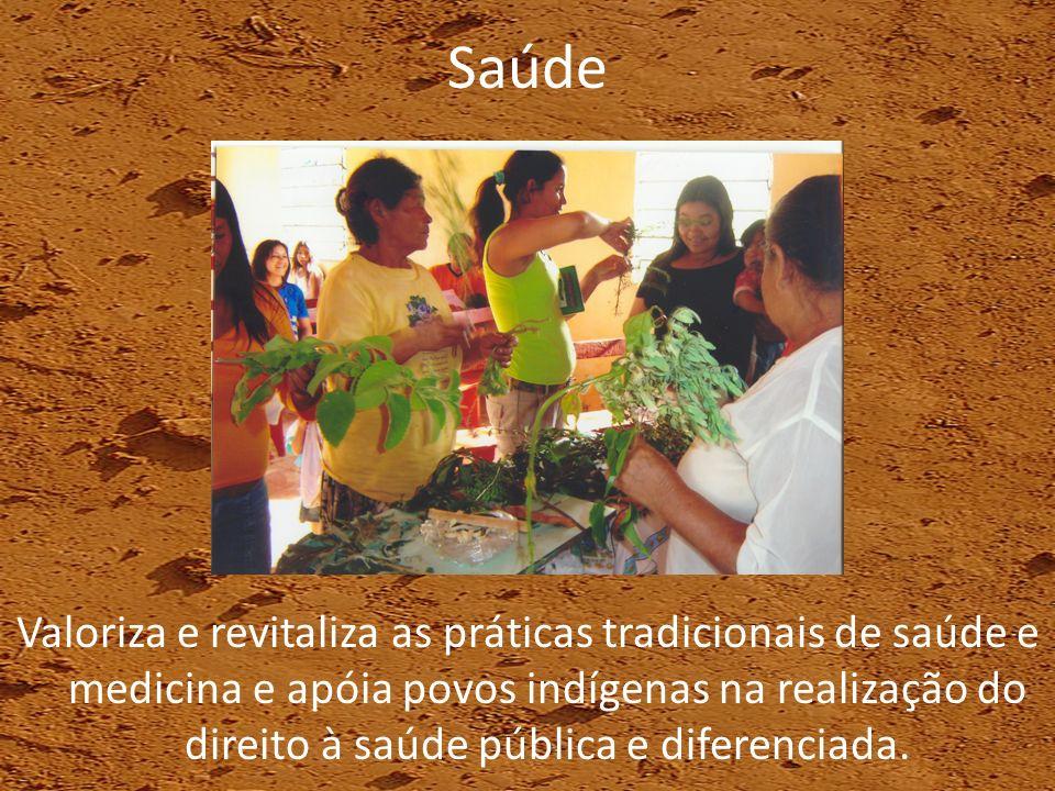 Saúde Valoriza e revitaliza as práticas tradicionais de saúde e medicina e apóia povos indígenas na realização do direito à saúde pública e diferencia