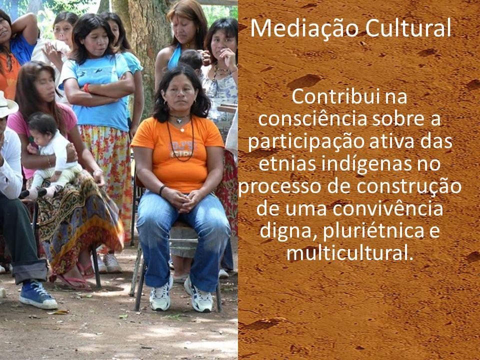 Contribui na consciência sobre a participação ativa das etnias indígenas no processo de construção de uma convivência digna, pluriétnica e multicultur