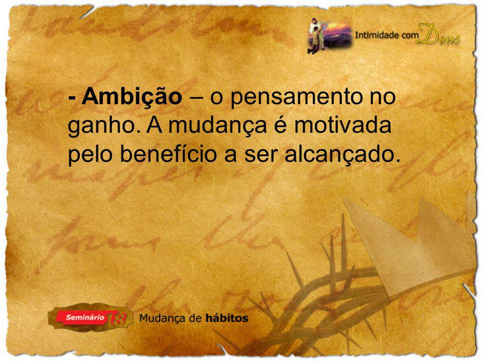 - Ambição – o pensamento no ganho. A mudança é motivada pelo benefício a ser alcançado.