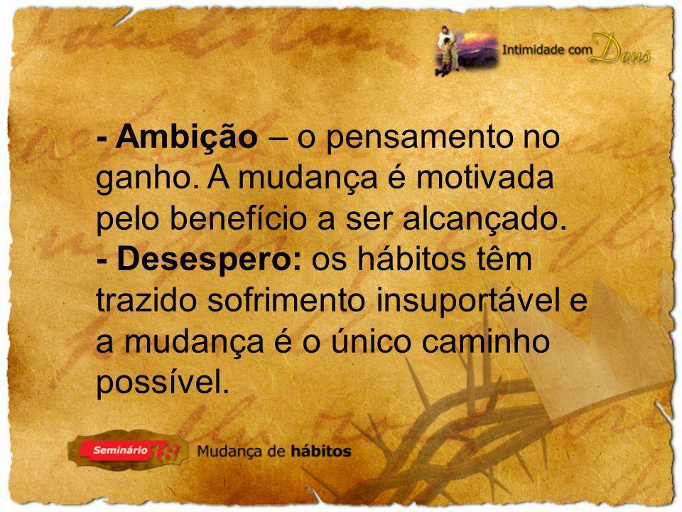 - Desespero: os hábitos têm trazido sofrimento insuportável e a mudança é o único caminho possível.