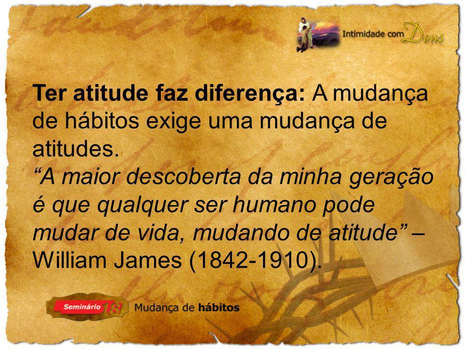 Ter atitude faz diferença: A mudança de hábitos exige uma mudança de atitudes. A maior descoberta da minha geração é que qualquer ser humano pode muda