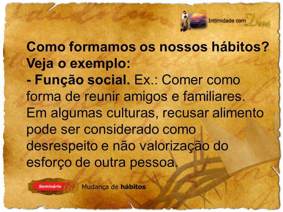 Como formamos os nossos hábitos? Veja o exemplo: - Função social. Ex.: Comer como forma de reunir amigos e familiares. Em algumas culturas, recusar al