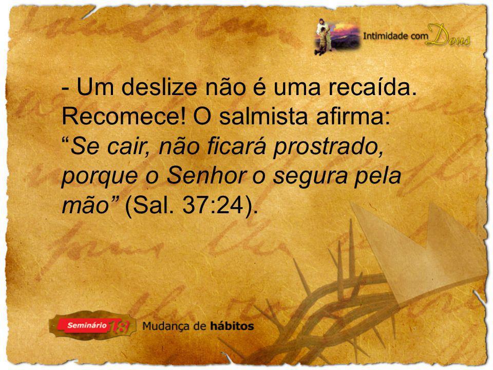 - Um deslize não é uma recaída. Recomece! O salmista afirma:Se cair, não ficará prostrado, porque o Senhor o segura pela mão (Sal. 37:24).
