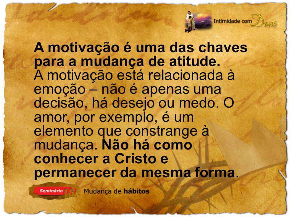 A motivação é uma das chaves para a mudança de atitude. A motivação está relacionada à emoção – não é apenas uma decisão, há desejo ou medo. O amor, p