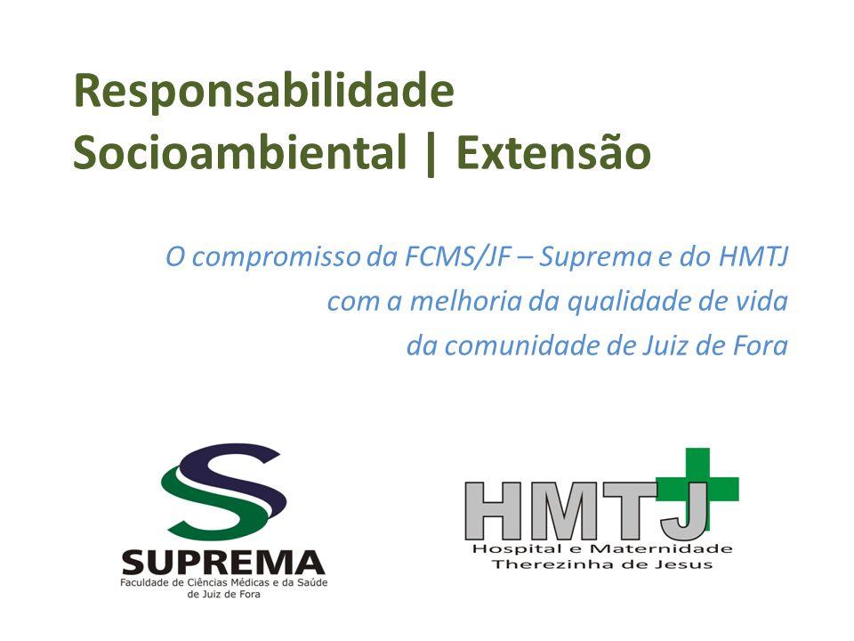Responsabilidade Socioambiental   Extensão O compromisso da FCMS/JF – Suprema e do HMTJ com a melhoria da qualidade de vida da comunidade de Juiz de F