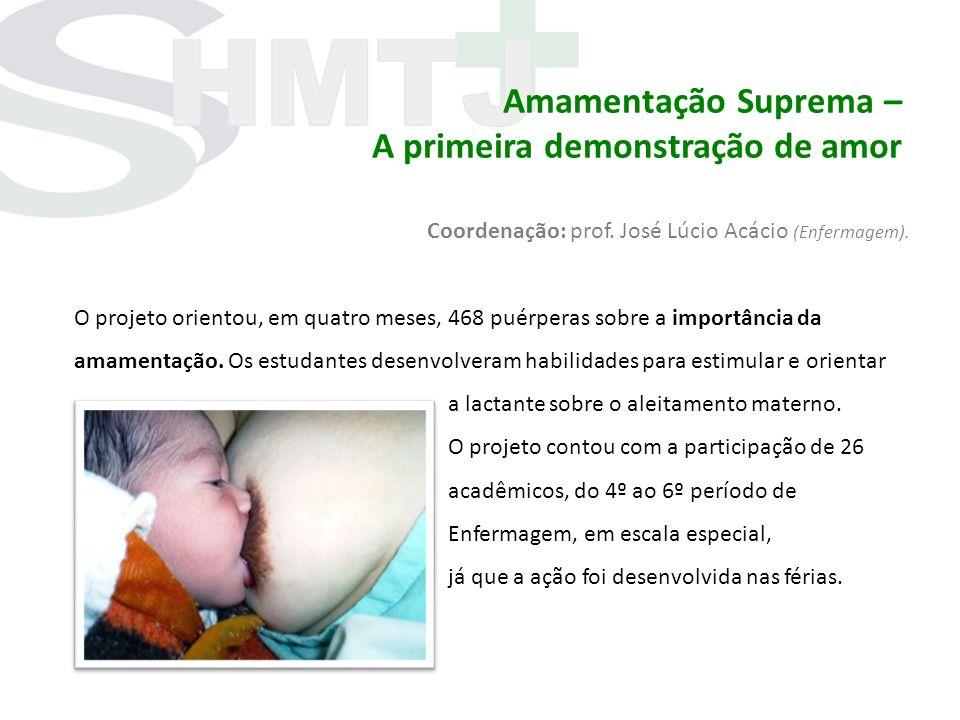 Amamentação Suprema – A primeira demonstração de amor Coordenação: prof. José Lúcio Acácio (Enfermagem). O projeto orientou, em quatro meses, 468 puér