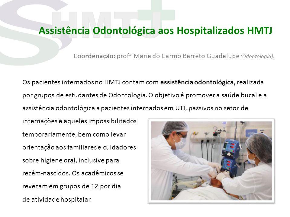 Assistência Odontológica aos Hospitalizados HMTJ Coordenação: profª Maria do Carmo Barreto Guadalupe (Odontologia). Os pacientes internados no HMTJ co