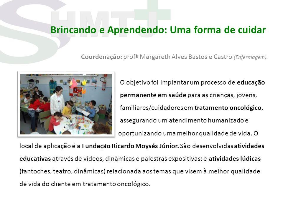 Brincando e Aprendendo: Uma forma de cuidar Coordenação: profª Margareth Alves Bastos e Castro (Enfermagem). O objetivo foi implantar um processo de e