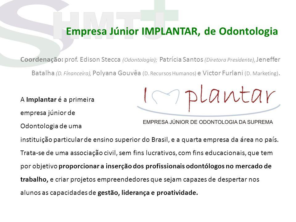 Empresa Júnior IMPLANTAR, de Odontologia Coordenação: prof. Edison Stecca (Odontologia); Patrícia Santos (Diretora Presidente), Jeneffer Batalha (D. F