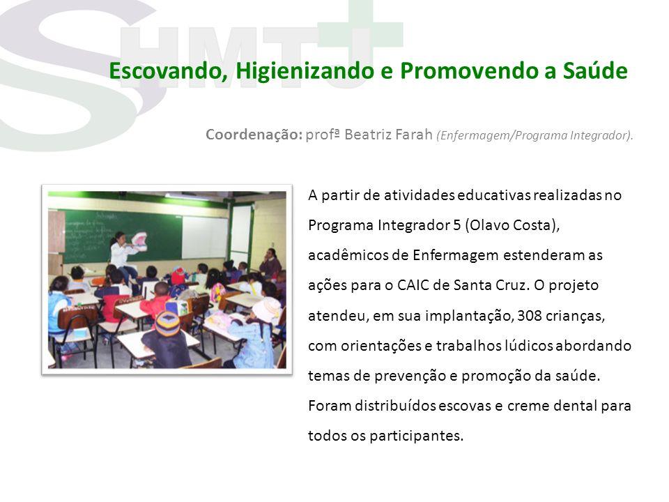 Escovando, Higienizando e Promovendo a Saúde Coordenação: profª Beatriz Farah (Enfermagem/Programa Integrador). A partir de atividades educativas real