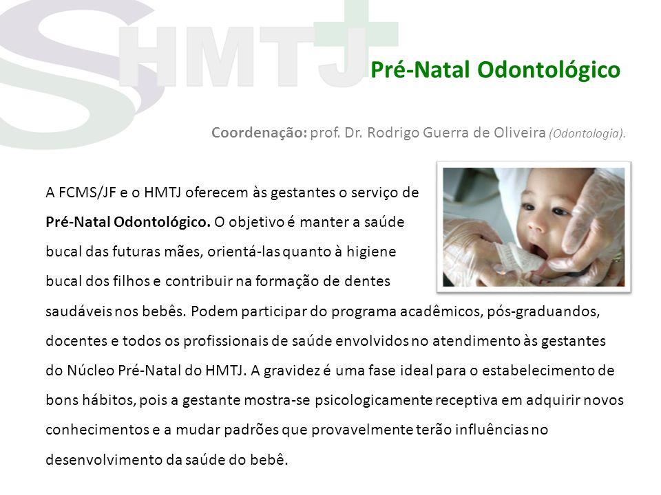 Pré-Natal Odontológico Coordenação: prof. Dr. Rodrigo Guerra de Oliveira (Odontologia). A FCMS/JF e o HMTJ oferecem às gestantes o serviço de Pré-Nata
