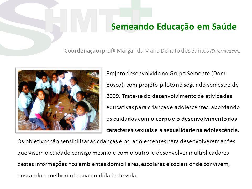 Semeando Educação em Saúde Coordenação: profª Margarida Maria Donato dos Santos (Enfermagem). Projeto desenvolvido no Grupo Semente (Dom Bosco), com p
