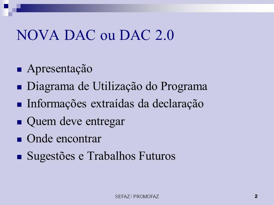 SEFAZ / PROMOFAZ2 NOVA DAC ou DAC 2.0 Apresentação Diagrama de Utilização do Programa Informações extraídas da declaração Quem deve entregar Onde encontrar Sugestões e Trabalhos Futuros