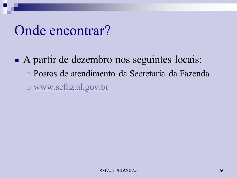 SEFAZ / PROMOFAZ9 Onde encontrar? A partir de dezembro nos seguintes locais: Postos de atendimento da Secretaria da Fazenda www.sefaz.al.gov.br