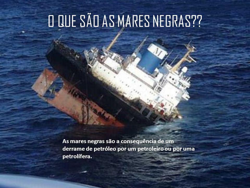 O QUE SÃO AS MARES NEGRAS?? As mares negras são a consequência de um derrame de petróleo por um petroleiro ou por uma petrolífera.