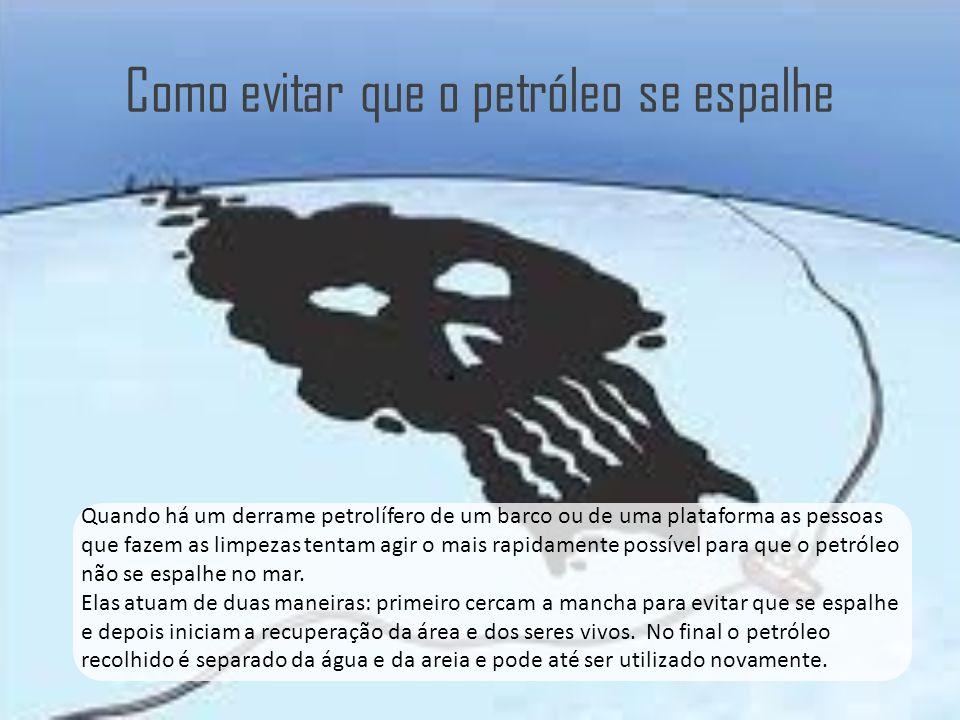Como evitar que o petróleo se espalhe Quando há um derrame petrolífero de um barco ou de uma plataforma as pessoas que fazem as limpezas tentam agir o