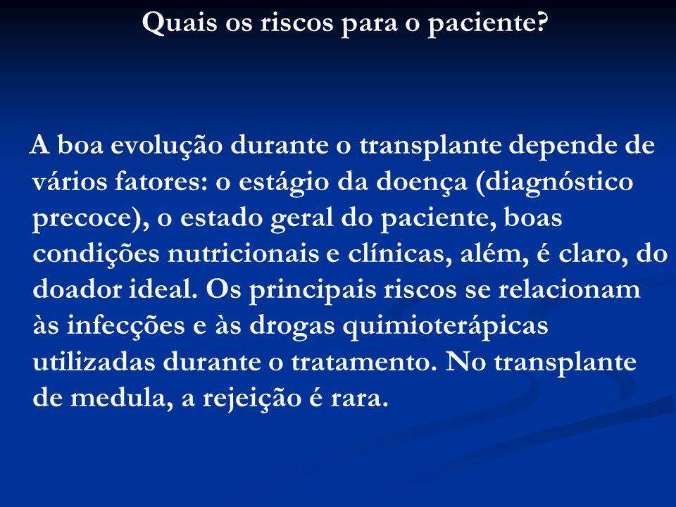 Quais os riscos para o paciente? A boa evolução durante o transplante depende de vários fatores: o estágio da doença (diagnóstico precoce), o estado g
