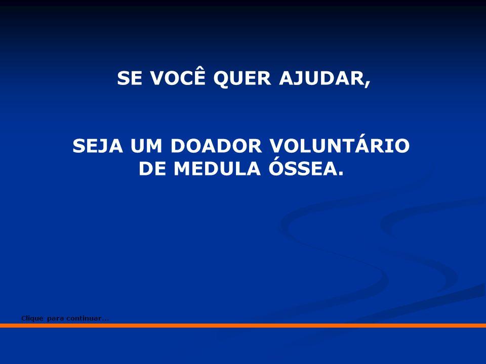 SE VOCÊ QUER AJUDAR, SEJA UM DOADOR VOLUNTÁRIO DE MEDULA ÓSSEA. Clique para continuar...