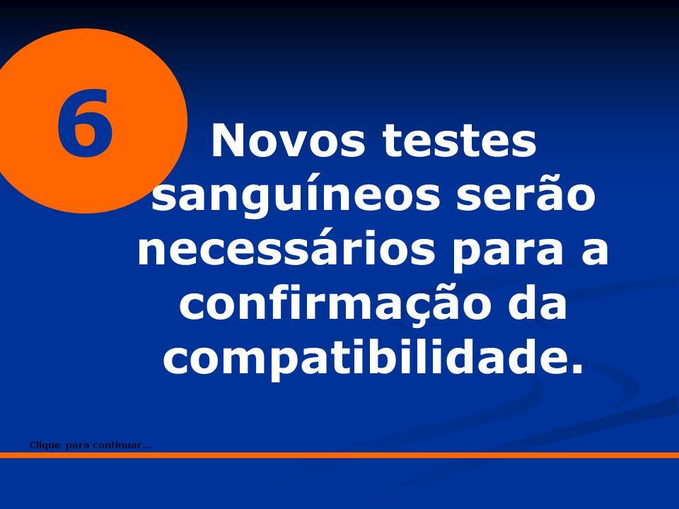 6 Novos testes sanguíneos serão necessários para a confirmação da compatibilidade. Clique para continuar...