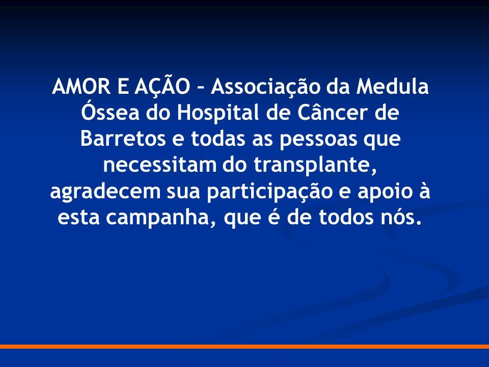 AMOR E AÇÃO – Associação da Medula Óssea do Hospital de Câncer de Barretos e todas as pessoas que necessitam do transplante, agradecem sua participaçã