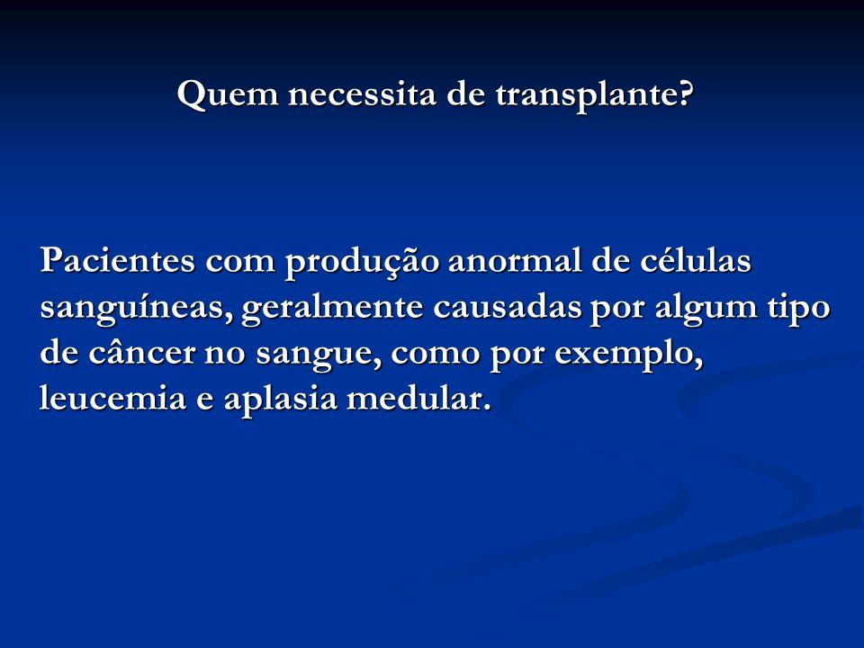 Quem necessita de transplante? Pacientes com produção anormal de células sanguíneas, geralmente causadas por algum tipo de câncer no sangue, como por