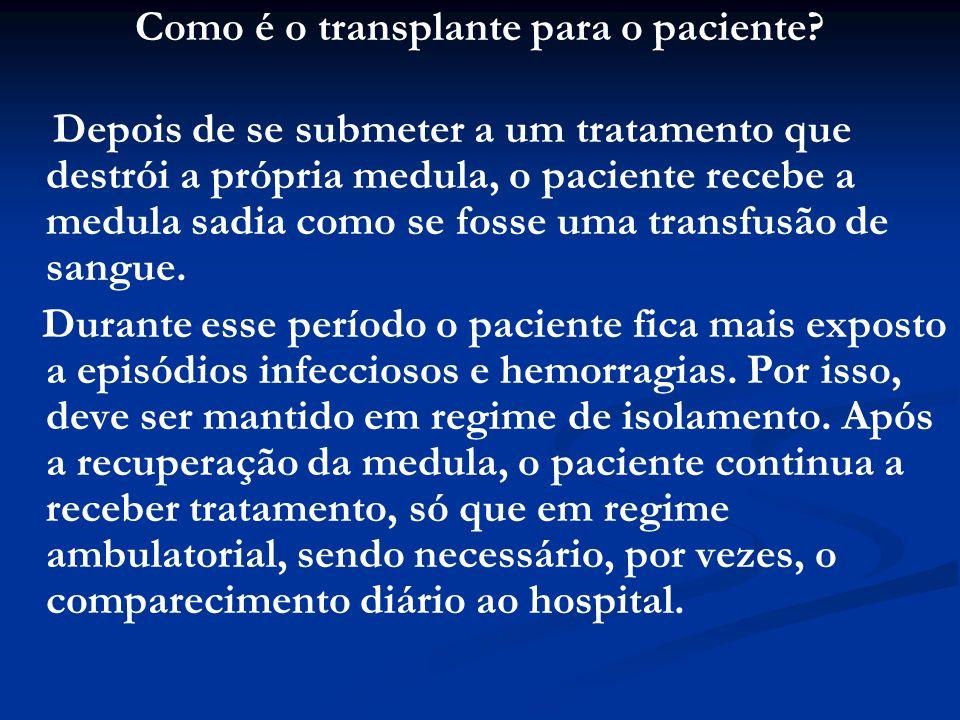 Como é o transplante para o paciente? Depois de se submeter a um tratamento que destrói a própria medula, o paciente recebe a medula sadia como se fos