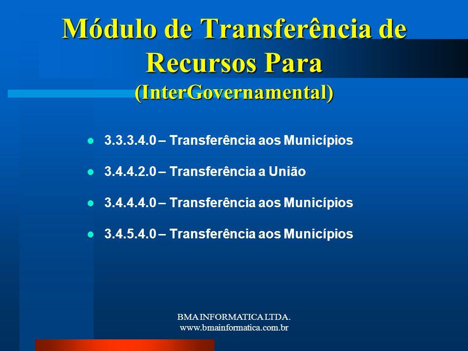 BMA INFORMATICA LTDA. www.bmainformatica.com.br Módulo de Transferência de Recursos Para (InterGovernamental) 3.3.3.4.0 – Transferência aos Municípios