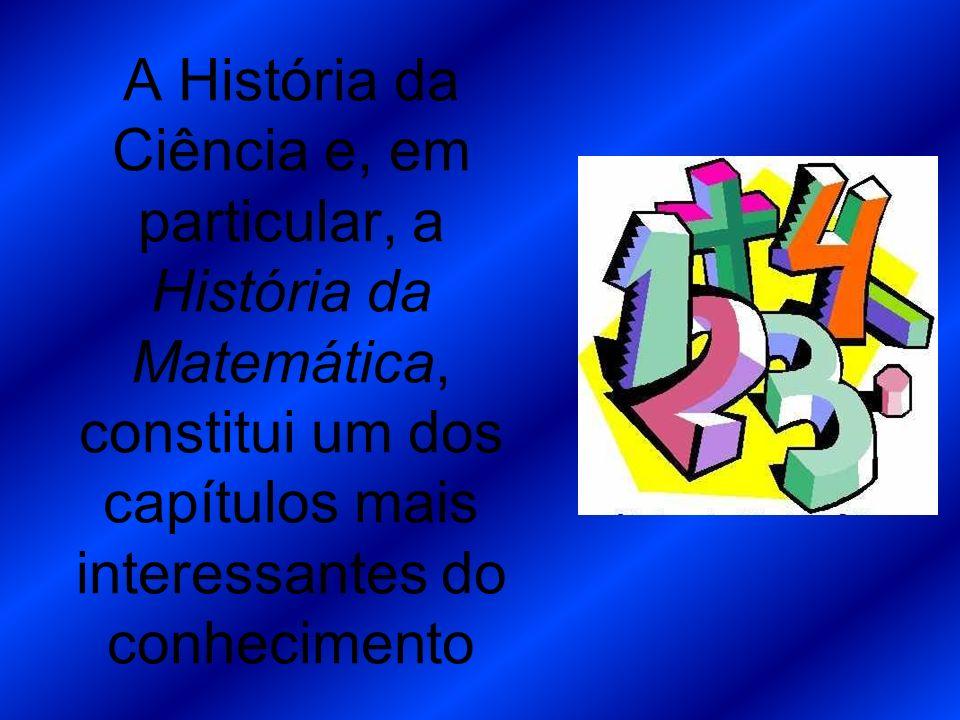 A História da Ciência e, em particular, a História da Matemática, constitui um dos capítulos mais interessantes do conhecimento